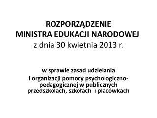 ROZPORZĄDZENIE  MINISTRA EDUKACJI NARODOWEJ z dnia 30 kwietnia 2013 r.