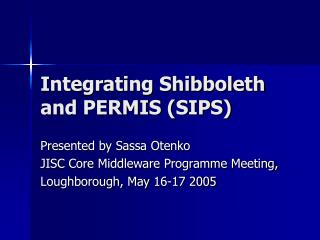 Integrating Shibboleth and PERMIS (SIPS)