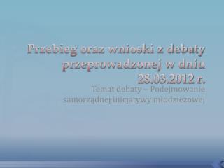 Przebieg oraz wnioski z debaty przeprowadzonej w dniu 28.03.2012 r.