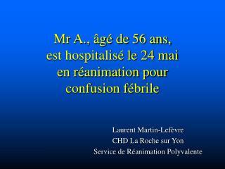 Mr A., âgé de 56 ans, est hospitalisé le 24 mai en réanimation pour confusion fébrile