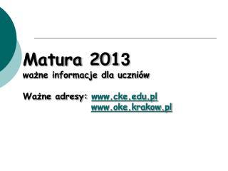 Matura 201 3 ważne informacje dla uczniów Ważne adresy:  cke.pl oke.krakow.pl