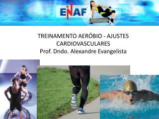TREINAMENTO AERÓBIO - AJUSTES CARDIOVASCULARES Prof.  Dndo . Alexandre Evangelista
