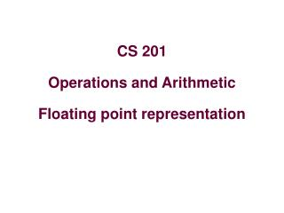 CS 201 Operations and Arithmetic Floating point representation