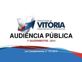 AUDIÊNCIA PÚBLICA 1ª QUADRIMESTRE - 2014 Lei Complementar n° 141/2012