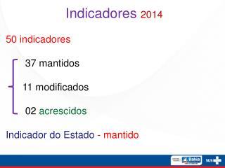 Indicadores  2014 50 indicadores        37 mantidos       11 modificados        02  acrescidos