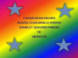 COLEGIO DE BACHILLERES  PLANTEL 13 XOCHIMILCO TEPEPAN DANIELA T. QUINTERO PAREDES TIC GRUPO:210