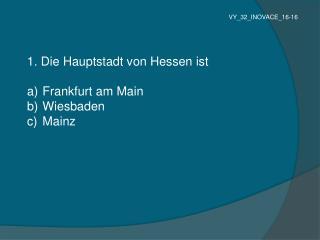 1. Die Hauptstadt von Hessen ist   Frankfurt am Main  Wiesbaden  Mainz