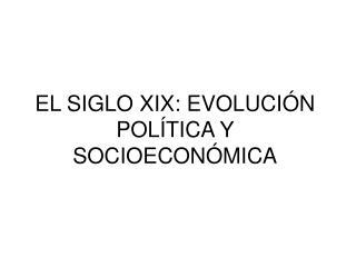 EL SIGLO XIX: EVOLUCI ÓN POLÍTICA Y SOCIOECONÓMICA