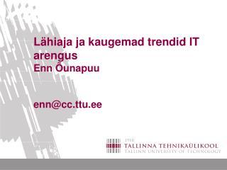 L�hiaja ja kaugemad trendid IT arengus  Enn �unapuu enn@cc.ttu.ee