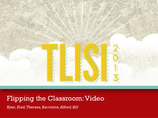 Flipping the Classroom: Video Ryan, Elad, Theresa, Barrinton, Alfred, Bill