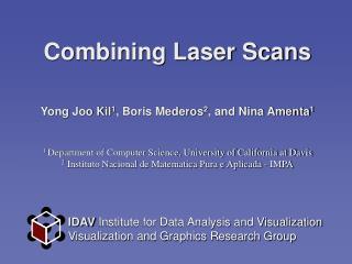 Combining Laser Scans Yong Joo Kil 1 , Boris Mederos 2 , and Nina Amenta 1