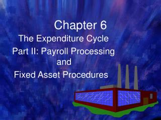 The Expenditure Cycle   Part II: Payroll Processing and  Fixed Asset Procedures