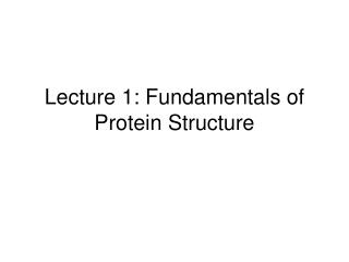 Lecture 1: Fundamentals of Protein Structure