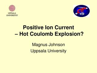 Positive Ion Current  – Hot Coulomb Explosion?