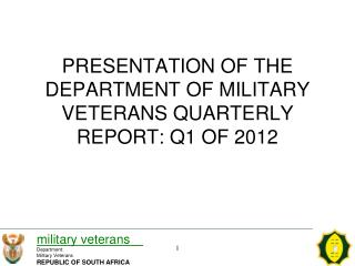 PRESENTATION OF THE DEPARTMENT OF MILITARY VETERANS QUARTERLY REPORT: Q1 OF 2012