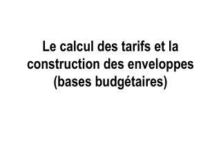 Le calcul des tarifs et la construction des enveloppes (bases budgétaires)