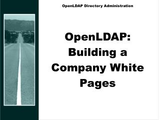OpenLDAP Directory Administration OpenLDAP: Building a Company White Pages