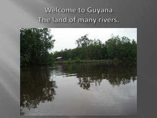Welcome to Guyana The land of many rivers.