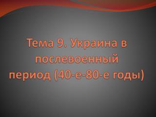 Тема  9 .  Украина в послевоенный период (40-е-80-е годы)