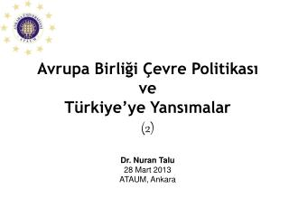 Avrupa Birliği Çevre Politikası ve  Türkiye'ye Yansımalar  (2) Dr. Nuran Talu 28 Mart 2013