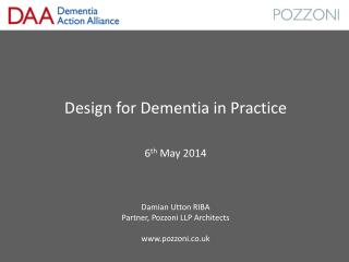 Design for Dementia in Practice 6 th  May 2014 Damian Utton RIBA Partner, Pozzoni LLP Architects