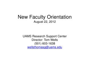 New Faculty Orientation August 22, 2012 UAMS Research Support Center Director: Tom Wells