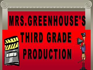 MRS.GREENHOUSES THIRD GRADE  PRODUCTION