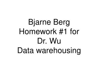Bjarne Berg Homework #1 for  Dr. Wu Data warehousing