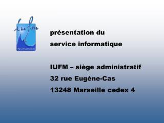présentation du service informatique IUFM – siège administratif 32 rue Eugène-Cas