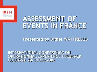 ASSESSMENT OF EVENTS IN FRANCE Presented by Didier WATTRELOS