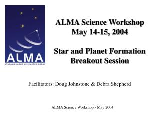 ALMA Science Workshop May 14-15, 2004 Star and Planet Formation Breakout Session
