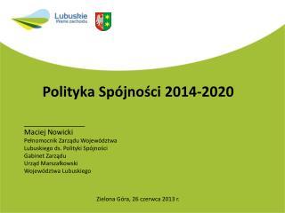 Polityka Spójności 2014-2020 Zielona Góra, 26 czerwca 2013 r.