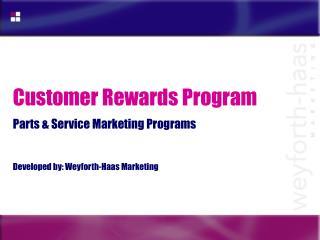 Customer Rewards Program  Parts  Service Marketing Programs   Developed by: Weyforth-Haas Marketing