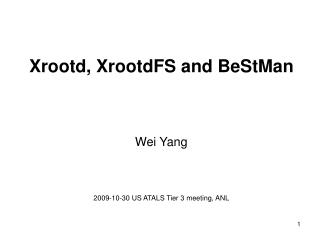 Xrootd ,  XrootdFS  and  BeStMan Wei Yang 2009-10-30 US ATALS Tier 3 meeting, ANL
