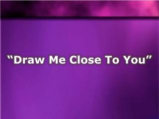 �Draw Me Close To You�