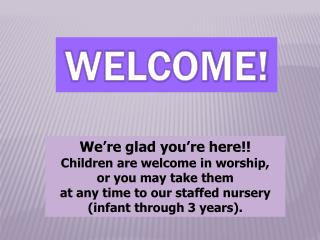 We're glad you're here!! Children are welcome in worship,  or  you may take them