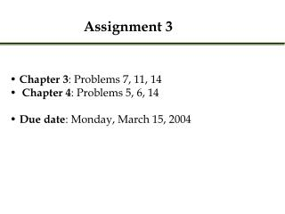 Chapter 3 : Problems 7, 11, 14 Chapter 4 : Problems 5, 6, 14 Due date : Monday, March 15, 2004