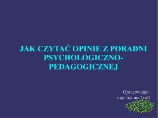 JAK CZYTAĆ OPINIE Z PORADNI PSYCHOLOGICZNO-PEDAGOGICZNEJ Opracowanie: mgr Joanna Troll
