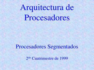 Arquitectura de Procesadores Procesadores Segmentados