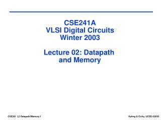 CSE241A VLSI Digital Circuits Winter 2003 Lecture 02: Datapath  and Memory
