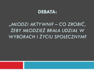 """Debata: """"Młodzi aktywni? – Co zrobić, żeby młodzież brała udział w wyborach i życiu społecznym?"""