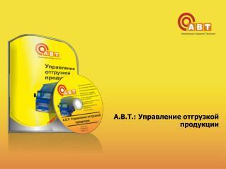А.В.Т.: Управление отгрузкой  продукции