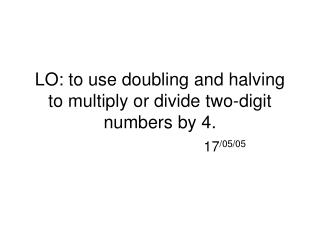 LO: to use doubling and halving to multiply or divide two-digit numbers by 4.