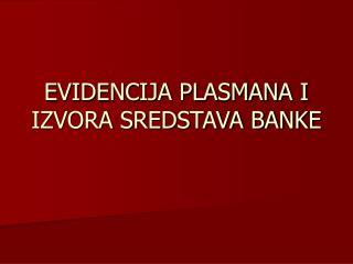 EVIDENCIJA PLASMANA I IZVORA SREDSTAVA BANKE