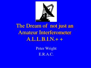 The Dream of  not just an Amateur Interferometer A.L.L.B.I.N.+ +