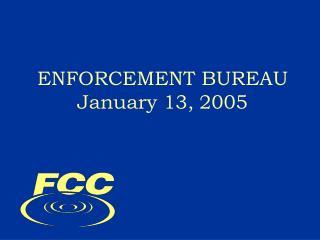ENFORCEMENT BUREAU January 13, 2005
