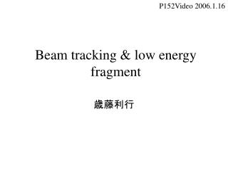 Beam tracking & low energy fragment