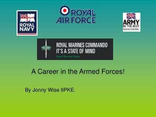 A Career in the Armed Forces!    By Jonny Wise 9PKE.