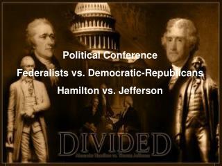 Political Conference Federalists vs. Democratic-Republicans Hamilton vs. Jefferson