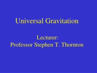 Universal Gravitation  Lecturer:  Professor Stephen T. Thornton